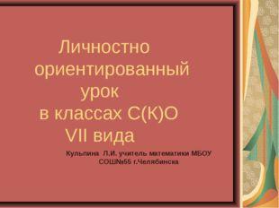 Личностно ориентированный урок в классах С(К)О VII вида Кульпина Л.И. учител
