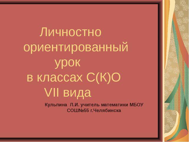 Личностно ориентированный урок в классах С(К)О VII вида Кульпина Л.И. учител...