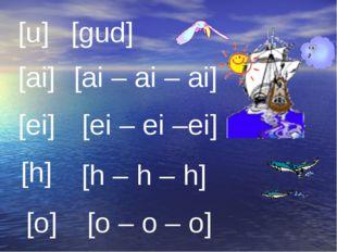 [u] [gud] [ai] [ai – ai – ai] [ei] [ei – ei –ei] [h] [h – h – h] [o] [o – o –