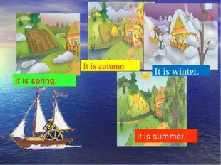 It is winter. It is summer. It is spring. It is autumn