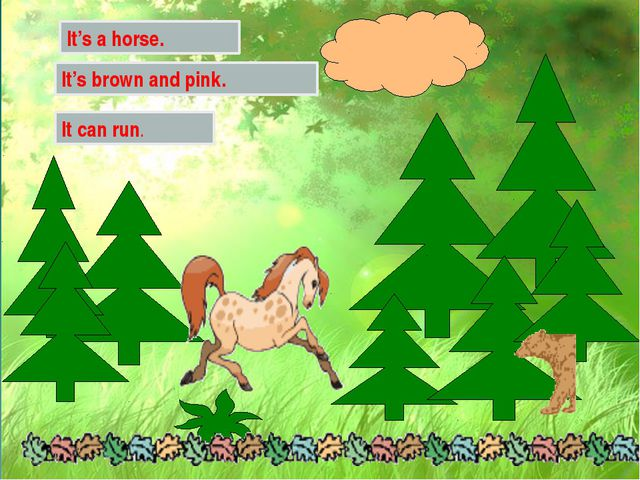 It's a horse. It's brown and pink. It can run.