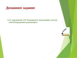 Домашнее задание § 11, упражнение 119. Подчеркнуть подлежащие, указать способ