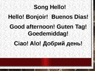 Song Hello! Hello! Bonjoir! Buenos Dias! Good afternoon! Guten Tag! Goedemid