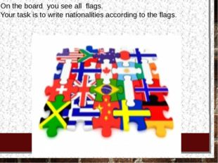 On the board you see all flags. Your task is to write nationalities accord