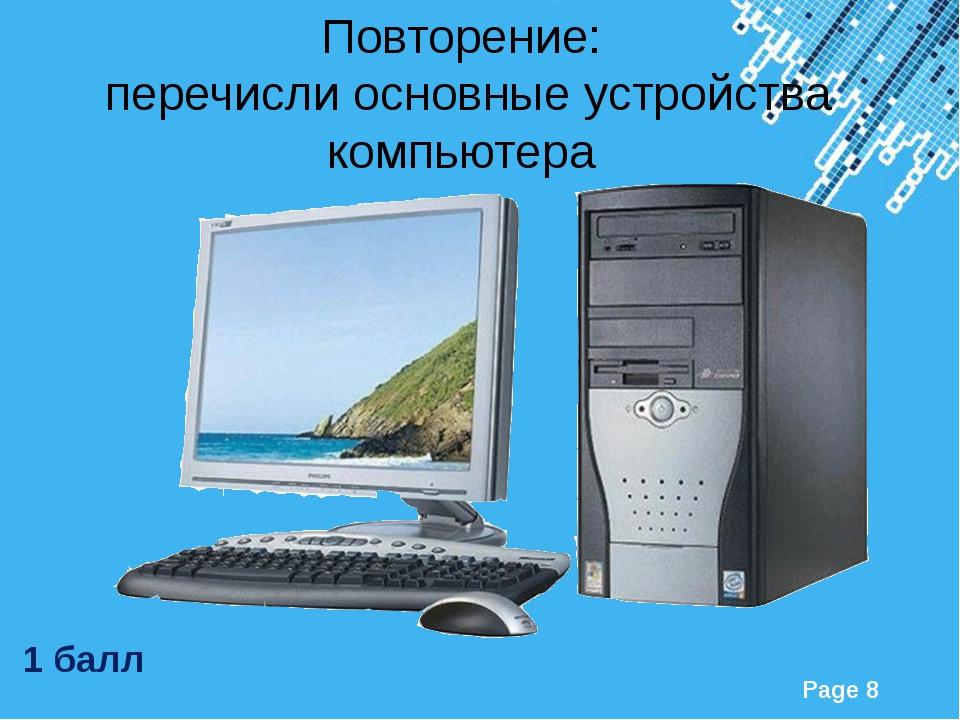 1 балл Повторение: перечисли основные устройства компьютера Powerpoint Templ...