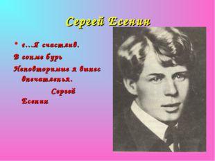 Сергей Есенин «…Я счастлив. В сонме бурь Неповторимые я вынес впечатленья. Се