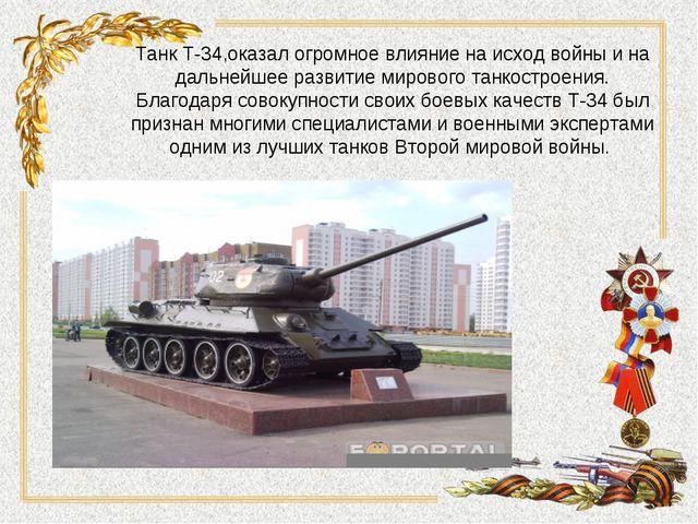 Танк Т-34,оказал огромное влияние на исход войны и на дальнейшее развитие мир...