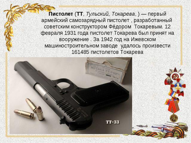 Пистолет(ТТ,Тульский, Токарева,)— первый армейский самозарядныйпистолет...