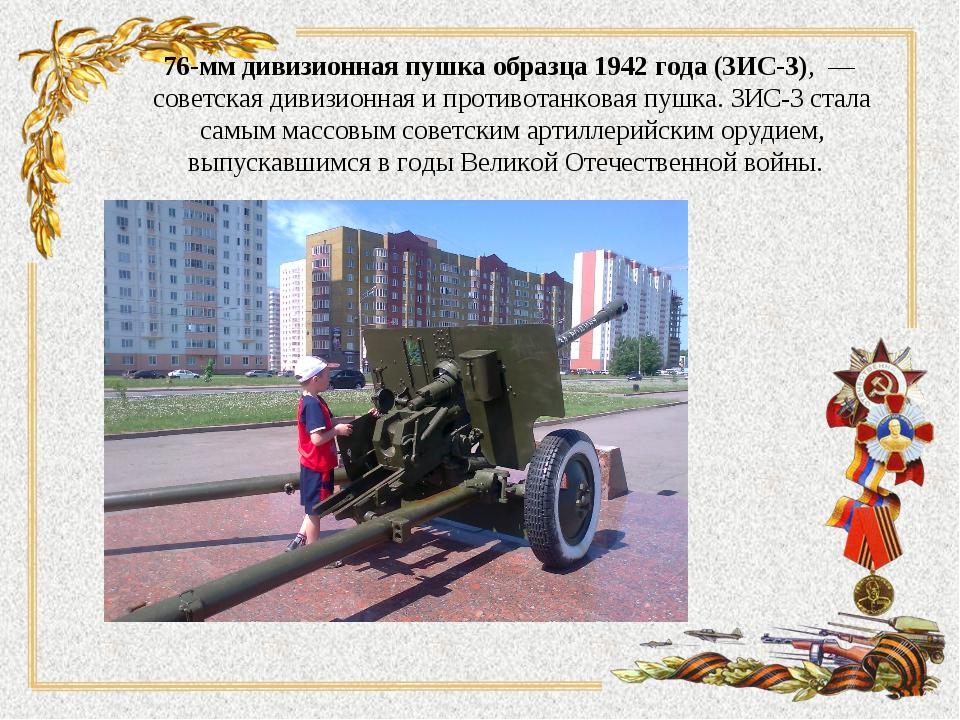 76-мм дивизионная пушка образца 1942 года(ЗИС-3),— советская дивизионная и...