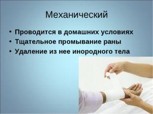 Механический Проводится в домашних условиях Тщательное промывание раны Удален