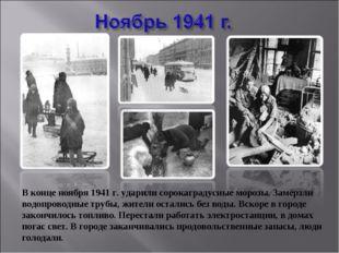 В конце ноября 1941 г. ударили сорокаградусные морозы. Замёрзли водопроводные