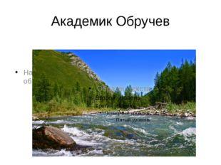 Академик Обручев На Алтае выявил неотектонический период в образовании рельефа