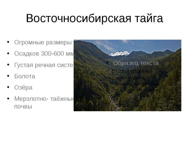 Восточносибирская тайга Огромные размеры Осадков 300-600 мм Густая речная сис...