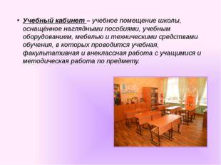 Учебный кабинет – учебное помещение школы, оснащённое наглядными пособиями, у