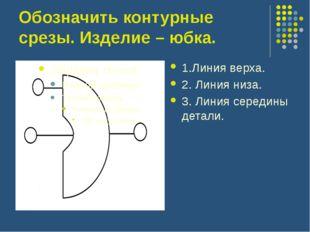 Обозначить контурные срезы. Изделие – юбка. 1.Линия верха. 2. Линия низа. 3.