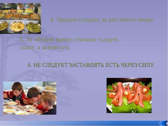 4. Вредно съедать за раз много пищи. 5. За обедом важно сначала съедать салат...