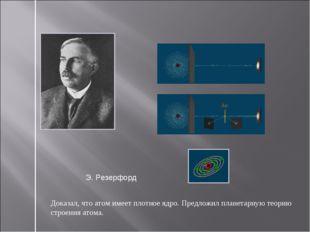 Доказал, что атом имеет плотное ядро. Предложил планетарную теорию строения а