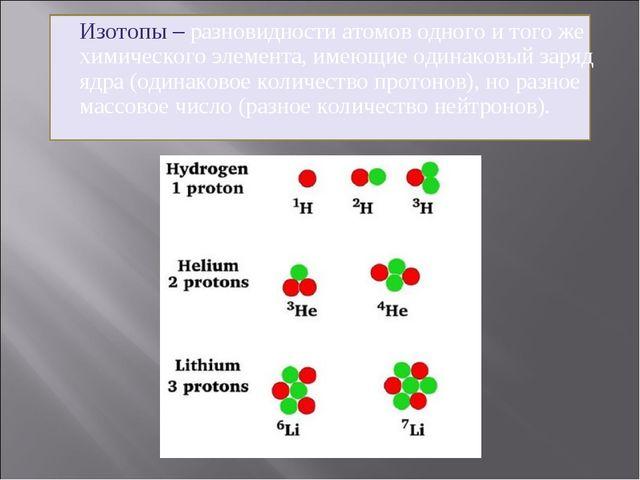 Изотопы – разновидности атомов одного и того же химического элемента, имеющи...
