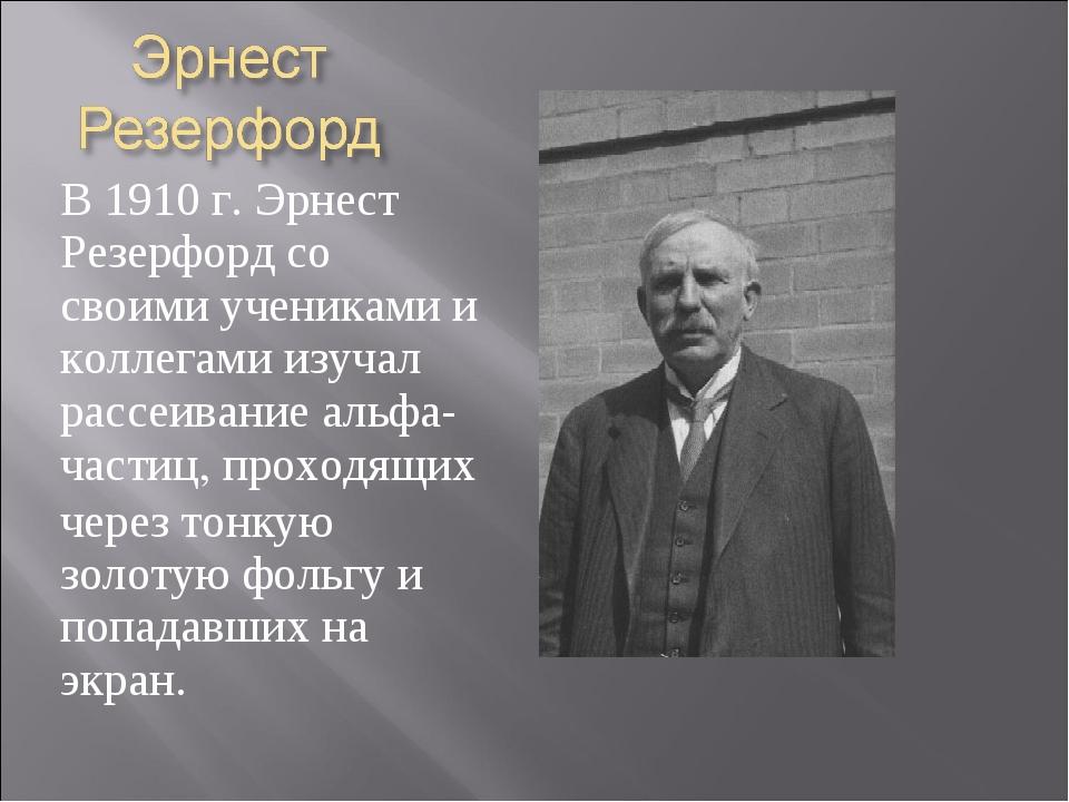 В 1910 г. Эрнест Резерфорд со своими учениками и коллегами изучал рассеивание...