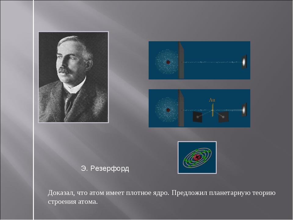 Доказал, что атом имеет плотное ядро. Предложил планетарную теорию строения а...