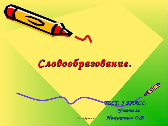 г. Питкяранта Словообразование. ТЕСТ. 5 КЛАСС. Учитель Никитина О.В. г. Питкя...