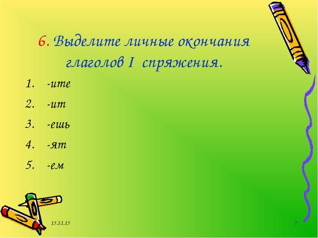 * * 6. Выделите личные окончания глаголов I спряжения. -ите -ит -ешь -ят -ем