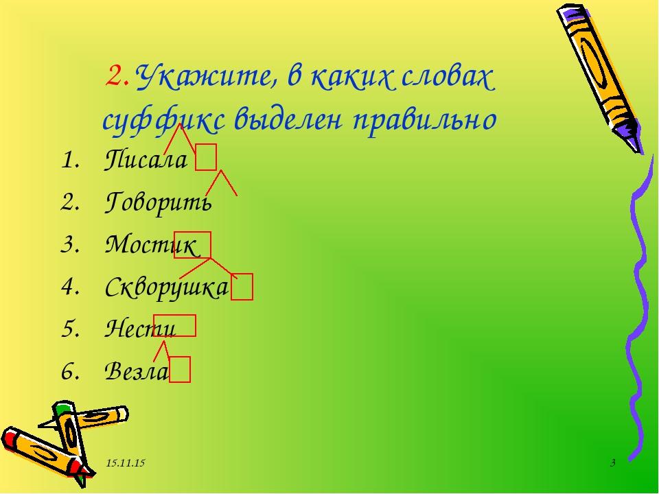 * * 2. Укажите, в каких словах суффикс выделен правильно Писала Говорить Мост...