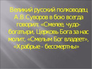 Великий русский полководец А.В.Суворов в бою всегда говорил: «Смелее, чудо-бо