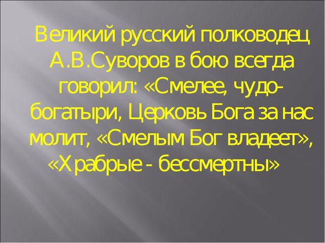 Великий русский полководец А.В.Суворов в бою всегда говорил: «Смелее, чудо-бо...