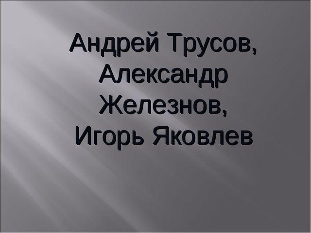 Андрей Трусов, Александр Железнов, Игорь Яковлев