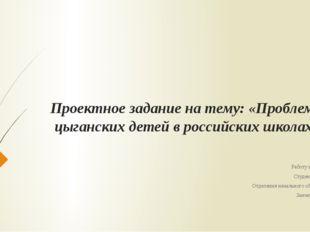 Проектное задание на тему: «Проблемы цыганских детей в российских школах» Раб