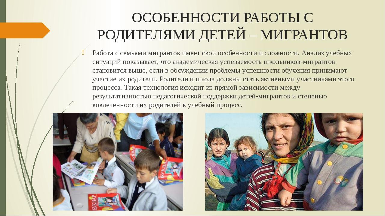 ОСОБЕННОСТИ РАБОТЫ С РОДИТЕЛЯМИ ДЕТЕЙ – МИГРАНТОВ Работа с семьями мигрантов...