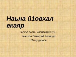Наьна й1овхал екаяр Халкъа поэта, иллиалархочун, Хамхоев Элмарзий Ахьмада 105