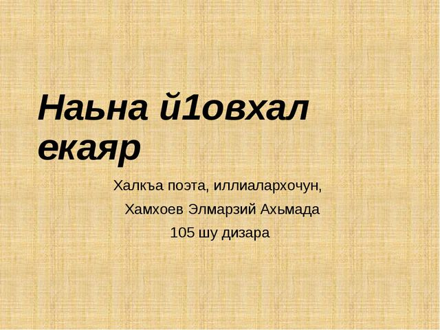Наьна й1овхал екаяр Халкъа поэта, иллиалархочун, Хамхоев Элмарзий Ахьмада 105...
