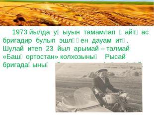 1973 йылда уҡыуын тамамлап ҡайтҡас бригадир булып эшләүен дауам итә. Шулай и