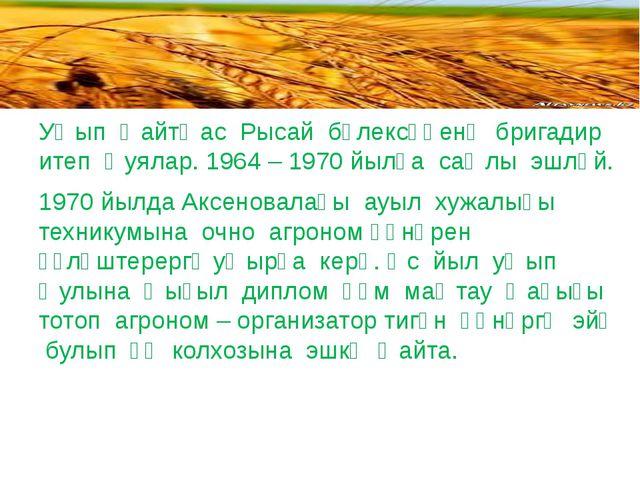 Уҡып ҡайтҡас Рысай бүлексәһенә бригадир итеп ҡуялар. 1964 – 1970 йылға саҡлы...