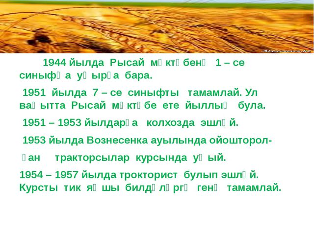 1944 йылда Рысай мәктәбенә 1 – се синыфҡа уҡырға бара. 1951 йылда 7 – се син...