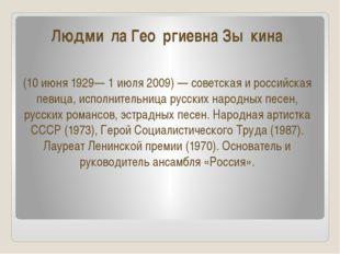 Людми́ла Гео́ргиевна Зы́кина (10 июня 1929— 1 июля 2009) — советская и россий