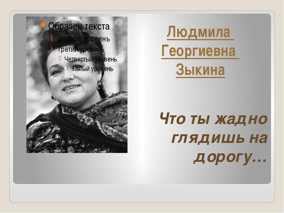 Людмила Георгиевна Зыкина Что ты жадно глядишь на дорогу…