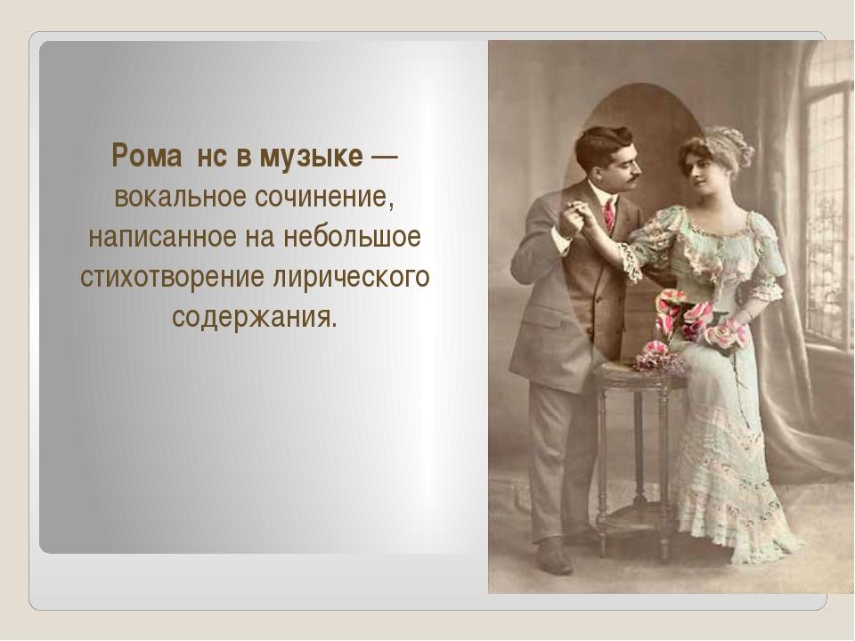 Рома́нс в музыке — вокальное сочинение, написанное на небольшое стихотворени...