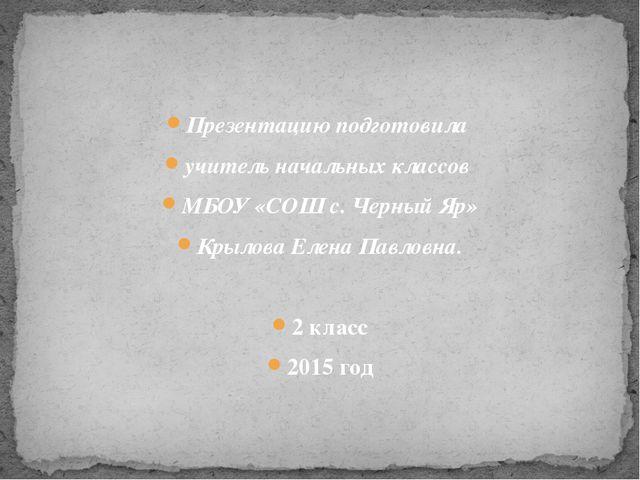 Презентацию подготовила учитель начальных классов МБОУ «СОШ с. Черный Яр» Кры...