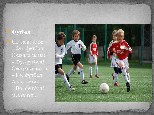 Футбол Сказала тётя: – Фи, футбол! Сказала мама: – Фу, футбол! Сестра сказала...