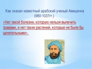 Как сказал известный арабский ученый Авиценна (980-1037гг.) «Нет такой болезн
