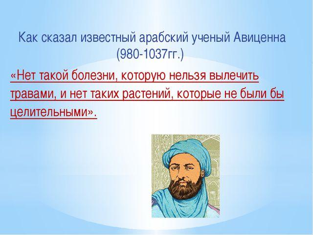 Как сказал известный арабский ученый Авиценна (980-1037гг.) «Нет такой болезн...