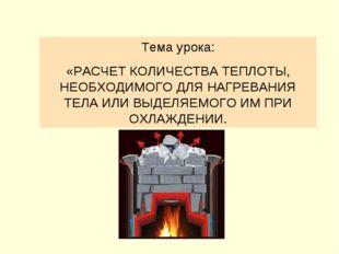 Тема урока: «РАСЧЕТ КОЛИЧЕСТВА ТЕПЛОТЫ, НЕОБХОДИМОГО ДЛЯ НАГРЕВАНИЯ ТЕЛА ИЛИ