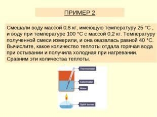 ПРИМЕР 2 Смешали воду массой 0,8 кг, имеющую температуру 25 °C , и воду при т