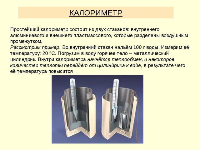 КАЛОРИМЕТР Простейший калориметр состоит из двух стаканов: внутреннего алюмин...