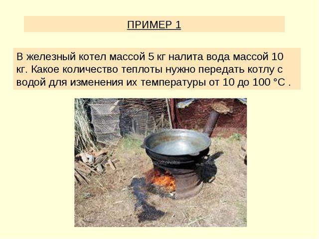 ПРИМЕР 1 В железный котел массой 5 кг налита вода массой 10 кг. Какое количес...