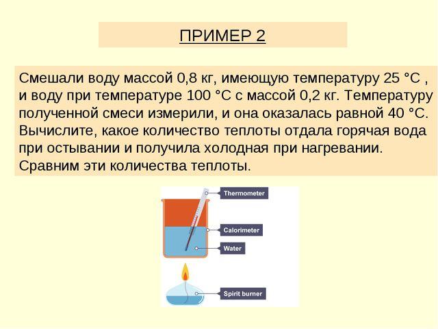 ПРИМЕР 2 Смешали воду массой 0,8 кг, имеющую температуру 25 °C , и воду при т...