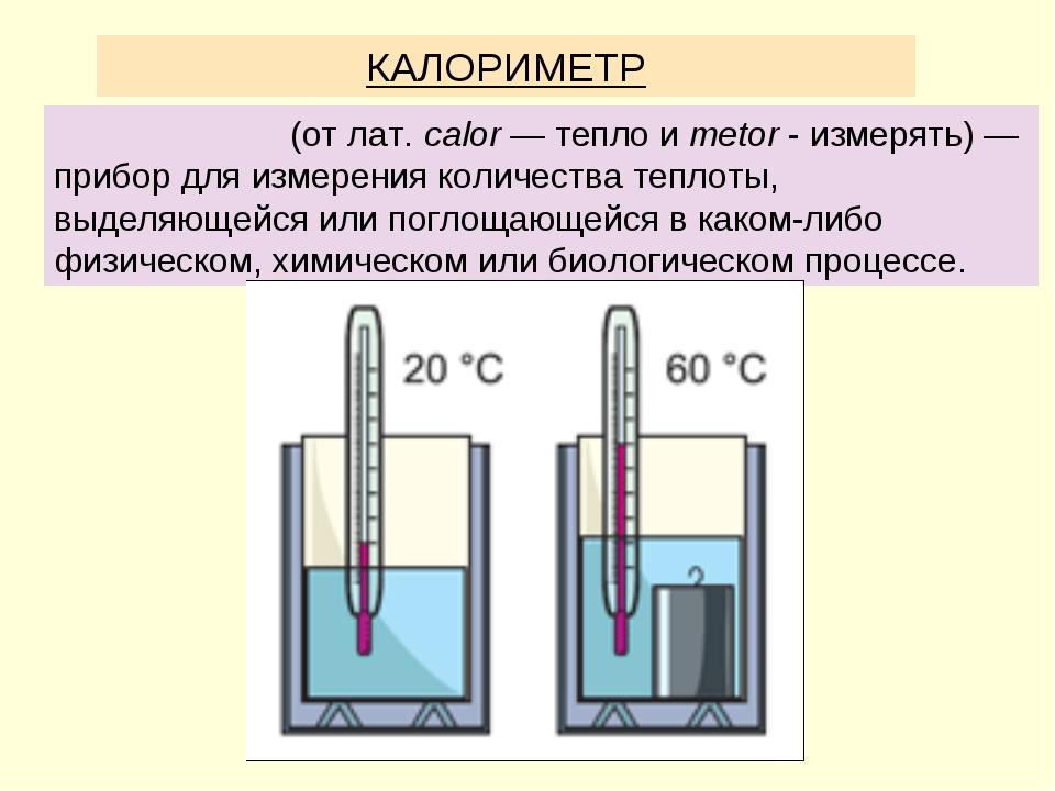 КАЛОРИМЕТР Калори́метр(отлат.calor— тепло иmetor- измерять) — прибор дл...